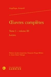 Angélique Arnauld - Oeuvres complètes - Tome 1, Volume 3, Lettres.
