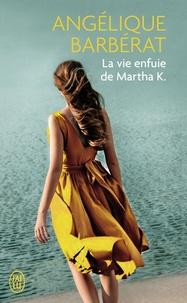 Angélique Barbérat - La vie enfuie de Martha K..
