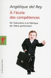 Angélique Del Rey - A l'école des compétences - De l'éducation à la fabrique de l'élève performant.