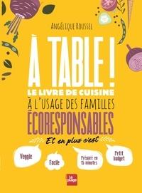 Angélique Roussel - A table ! - Le livre de cuisine à l'usage des familles écoresponsables.