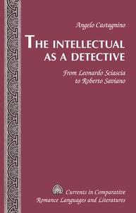 Angelo Castagnino - The Intellectual as a Detective - From Leonardo Sciascia to Roberto Saviano.