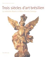 Trois siècles d'art brésilien- La collection Beatriz et Mario Pimenta Camargo - Angelo-Oswaldo de Araujo Santos  