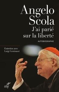 Angelo Scola - J'ai parié sur la liberté.