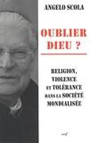 Angelo Scola - Oublier Dieu ? - Religion, violence et tolérance dans la société mondialisée.