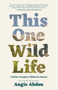 Angie Abdou - This One Wild Life - A Mother-Daughter Wilderness Memoir.