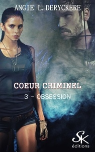 Angie-L Deryckère - Coeur criminel Tome 3 : Obsession.
