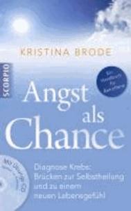 Angst als Chance - Diagnose Krebs: Brücken zur Selbstheilung und zu einem neuen Lebensgefühl.