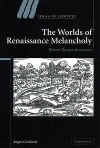 Angus Gowland - The Worlds of Renaissance Melancholy - Robert Burton in Context.