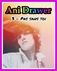 Ani Drawer - Pas sans toi.
