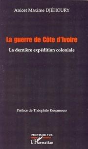 Anicet-Maxime Djéhoury - La guerre de Côte d'Ivoire - La dernière expédition coloniale.