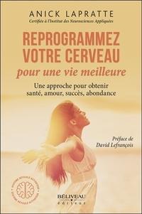 Anick Lapratte - Reprogrammez votre cerveau pour une vie meilleure - Une approche pour obtenir santé, amour, succès, abondance.