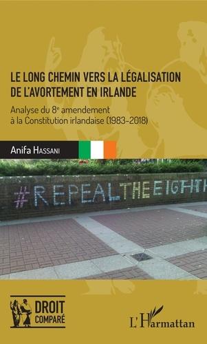 Anifa Hassani - Le long chemin vers la légalisation de l'avortement en Irlande - Analyse du 8e amendement à la Constitution irlandaise (1983-2018).