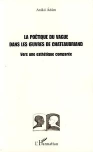 Aniko Adam - La poétique du vague dans les oeuvres de Chateaubriand - Vers une esthétique comparée.