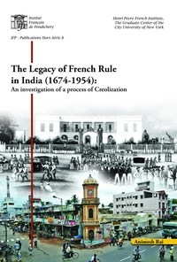 Animesh Rai - The legacy of French rule in India (1674-1954) - An investigation of a process of Creolization.