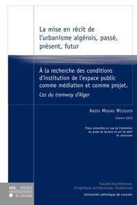 Aniss Mouad Mezoued - La mise en récit de l'urbanisme algérois, passé, présent, futur - A la recherche des conditions d'institution de l'espace public comme médiation et comme projet, cas du tramway d'Alger.