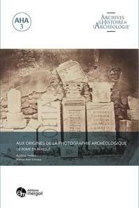 Anissa Yelles - Aux origines de la photographie archéologique - De Rome en Afrique.