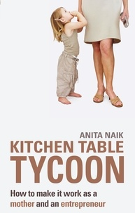 Anita Naik - Kitchen Table Tycoon - How to make it work as a mother and an entrepreneur.