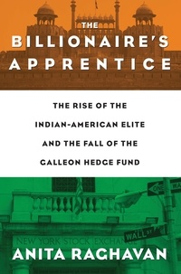 Anita Raghavan - The Billionaire's Apprentice - The Rise of The Indian-American Elite and The Fall of The Galleon Hedge Fund.