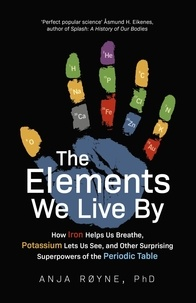 Anja Røyne - The Elements We Live By - How Iron Helps Us Breathe, Potassium Lets Us See, and Other Surprising Superpowers of the Periodic Table.