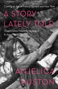 Anjelica Huston - A Story Lately Told - Coming of Age in Ireland, London, and New York.