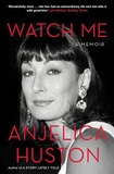 Anjelica Huston - Watch Me - A Memoir.