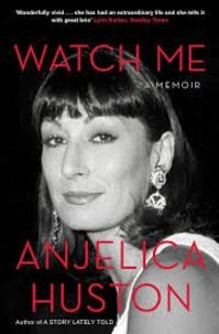Anjelica Huston - Watch Me - A Memoir.