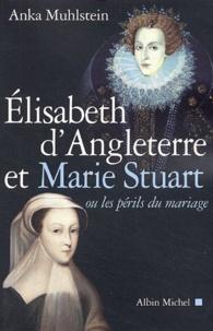 Anka Muhlstein - Elizabeth d'Angleterre et Marie Stuart - Ou les périls du mariage.