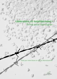 Anke Bosse et Atinati Mamatsashvili - Littérature et totalitarisme - Volume 1, Ecrire pour témoigner.