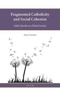 Ann e. Casson - Fragmented Catholicity and Social Cohesion - Faith Schools in a Plural Society.
