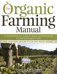 Ann Larkin Hansen - The Organic Farming Manual - A Comprehensive Guide to Starting and Running a Certified Organic Farm.