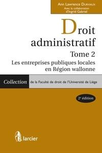 Ann Lawrence Durviaux - Droit administratif - Tome 2 - Les entreprises publiques locales en Région wallonne.