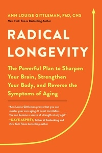 Ann Louise Gittleman - Radical Longevity - The Powerful Plan to Sharpen Your Brain, Strengthen Your Body, and Reverse the Symptoms of Aging.