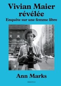 Ann Marks - Vivian Maier révélée - Enquête sur une femme libre.