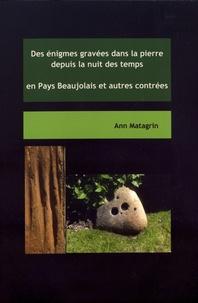 Ann Matagrin - Des énigmes gravées dans la pierre depuis la nuit des temps en Pays Beaujolais et autres contrées.