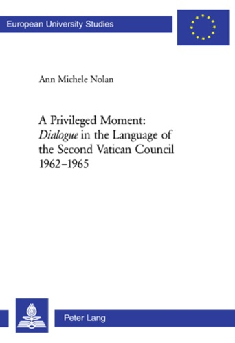 Ann michele Nolan - A Privileged Moment: «Dialogue» in the Language of the Second Vatican Council 1962-1965 - Dialogue in the Language of the Second Vatican Council 1962-1965.