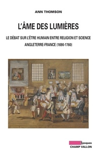 Ann THOMSON - L'Ame des Lumières - Le débat sur l'être humain entre religion et science : Angleterre-France (1690-1760).