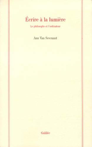 Ann Van Sevenant - ECRIRE A LA LUMIERE. - Le philosophe et l'ordinateur.