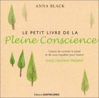 Anna Black - Le petit livre de la pleine conscience - Cessez de ruminer le passé et de vous inquiéter pour l'avenir, vivez l'instant présent.
