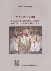 Anna Bottiglieri - Maximi viri - Sulla 'scientia iuris' tra il IV e il I sec. A.C..