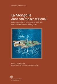 Anna Caiozzo et Jean-Charles Ducène - La Mongolie dans son espace régional - Entre mémoire et marques de territoire des mondes anciens à nos jours.