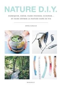 Anna Carlile - Nature D.I.Y. - Fabriquer, créer, faire pousser, cuisiner... et faire entrer la nature dans sa vie.