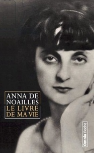"""Anna de Noailles - Le livre de ma vie - Suivi de """"ici finit mon enfance"""" et de """"La Lyre naturelle""""."""