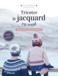 Anna Dervout - Tricoter le jacquard en rond - Guide technique et patrons.