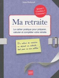 Anna Dubreuil - Ma retraite, Le cahier pratique pour préparer, calculer et compléter votre retraite.
