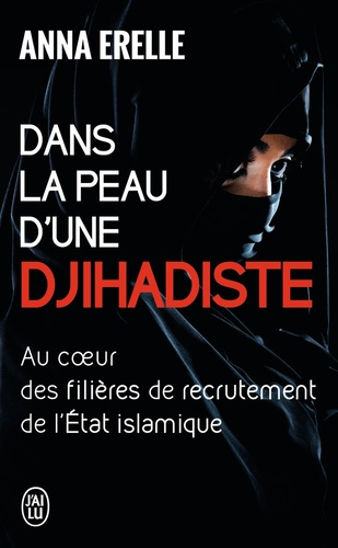 Anna Erelle - Dans la peau d'une djihadiste - Enquête au coeur des filières de recrutement de l'Etat islamique.