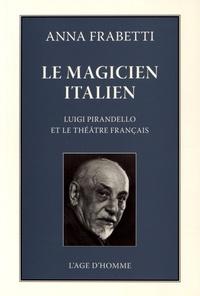 Anna Frabetti - Le magicien italien - Luigi Pirandello et le théâtre français dans les années vingt et trente.