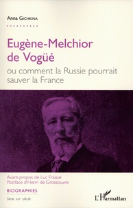 Anna Gichkina - Eugène-Melchior de Vogüé ou comment la Russie pourrait sauver la France.