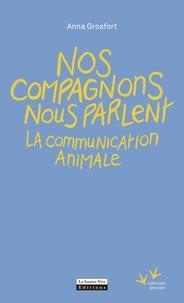 Anna Grosfort - Nos compagnons nous parlent - La communication animale.