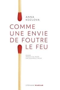 Anna Kozlova - Comme une envie de foutre le feu - Suivi de la nouvelle Le Sapin des Samykine.