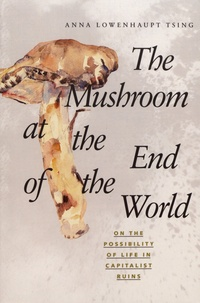 Anna Lowenhaupt Tsing - Mushroom at the End of the World - On the Possibility of Life in Capitalist Ruins.